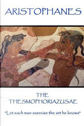 Aristophanes - The Thesmophoriazusae by Aristophanes