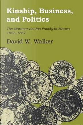 Kinship, Business, and Politics by David W. Walker