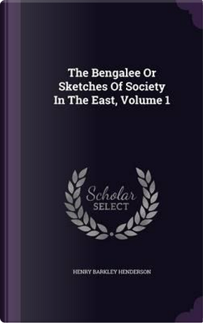 The Bengalee or Sketches of Society in the East, Volume 1 by Henry Barkley Henderson