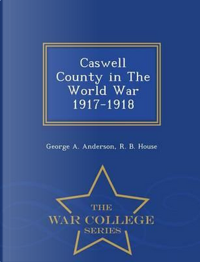Caswell County in the World War 1917-1918 - War College Series by George a Anderson