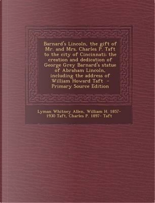 Barnard's Lincoln, the Gift of Mr. and Mrs. Charles P. Taft to the City of Cincinnati; The Creation and Dedication of George Grey Barnard's Statue of Including the Address of William Howard Taft by William H Taft