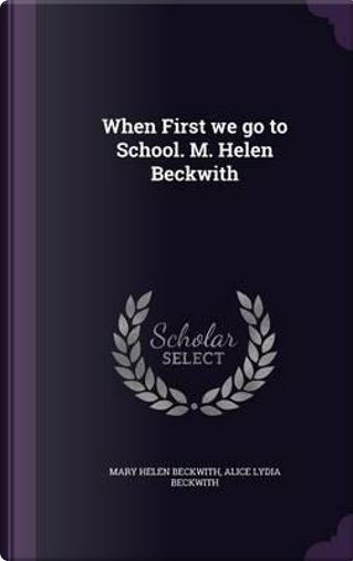 When First We Go to School. M. Helen Beckwith by Mary Helen Beckwith