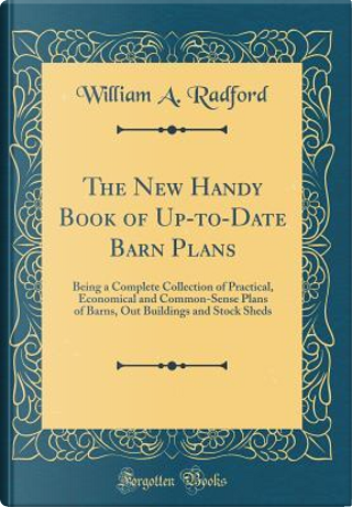The New Handy Book of Up-to-Date Barn Plans by William A. Radford