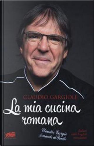 La mia cucina romana. Ediz. italiana e inglese by Claudio Gargioli