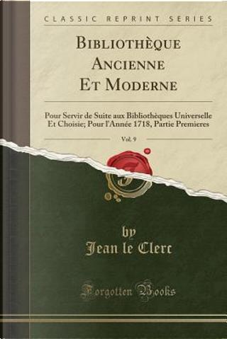 Bibliothèque Ancienne Et Moderne, Vol. 9 by Jean Le Clerc