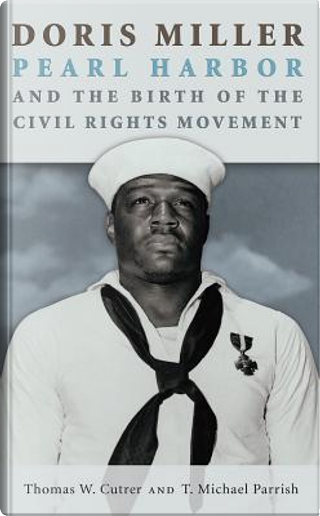 Doris Miller, Pearl Harbor, and the Birth of the Civil Rights Movement by Thomas W. Cutrer