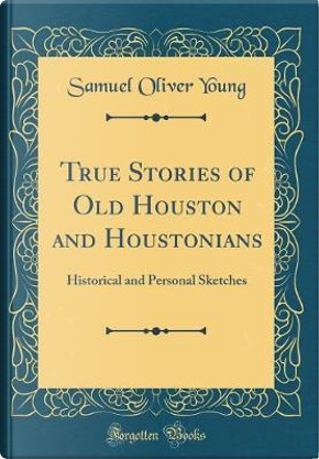 True Stories of Old Houston and Houstonians by Samuel Oliver Young