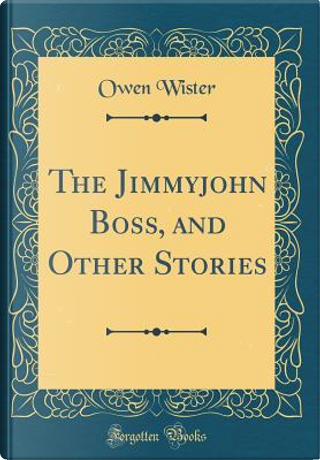 The Jimmyjohn Boss, and Other Stories (Classic Reprint) by Owen Wister