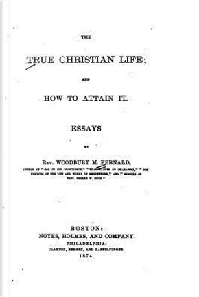 The True Christian Life, and How to Attain It, Essays by Woodbury Melcher Fernald