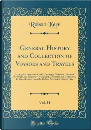 General History and Collection of Voyages and Travels, Vol. 11 by Robert Kerr