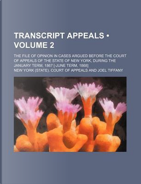 Transcript Appeals (Volume 2); The File of Opinion in Cases Argued Before the Court of Appeals of the State of New York, During the January Term, 1867 by New York Court of Appeals