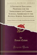 A System of Education Proposed for the Improvement of Common Schools, Addressed to the Buffalo School Association by Amos Eaton