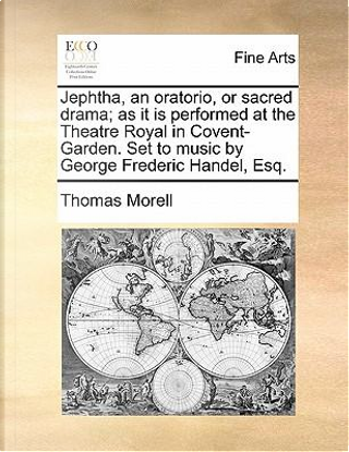 Jephtha, an Oratorio, or Sacred Drama; As It Is Performed at the Theatre Royal in Covent-Garden. Set to Music by George Frederic Handel, Esq by Thomas Morell