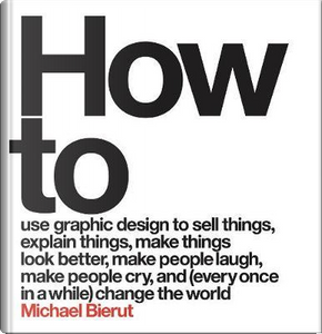 How to use graphic design to sell things, explain things, make things look better, make people laugh, make people cry, and every once in a while change the world by Michael Bierut