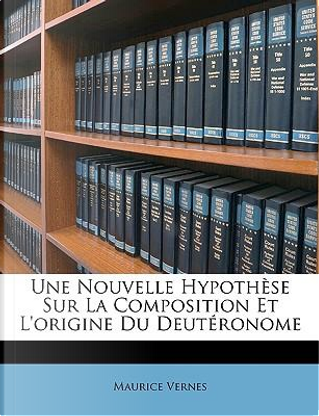 Une Nouvelle Hypothse Sur La Composition Et L'Origine Du Deutronome by Maurice Vernes