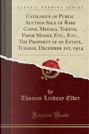 Catalogue of Public Auction Sale of Rare Coins, Medals, Tokens, Paper Money, Etc., Etc., The Property of an Estate, Tuesday, December 1st, 1914 (Classic Reprint) by Thomas Lindsay Elder