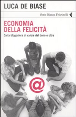 Economia della felicità. Dalla blogosfera al valore del dono e oltre by Luca De Biase