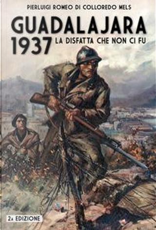 Guadalajara 1937. La disfatta che non ci fu by Pierluigi Romeo Di Colloredo Mels