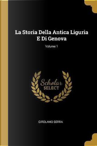 La Storia Della Antica Liguria E Di Genova; Volume 1 by Girolamo Serra