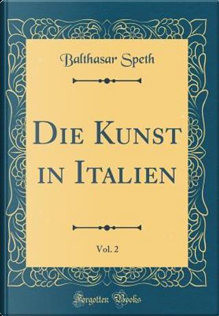Die Kunst in Italien, Vol. 2 (Classic Reprint) by Balthasar Speth