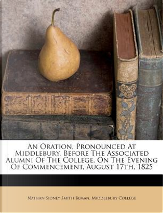 An Oration, Pronounced at Middlebury, Before the Associated Alumni of the College, on the Evening of Commencement, August 17th, 1825 by Middlebury College