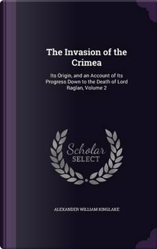 The Invasion of the Crimea by Alexander William Kinglake