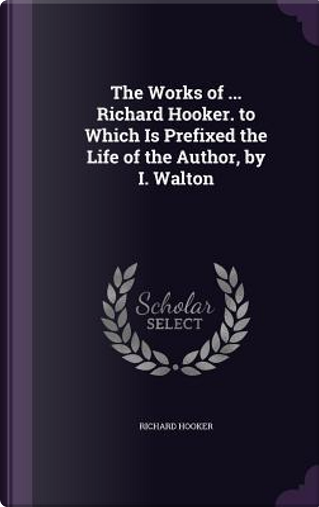 The Works of Richard Hooker. to Which Is Prefixed the Life of the Author, by I. Walton by Richard Hooker