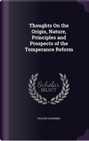 Thoughts on the Origin, Nature, Principles and Prospects of the Temperance Reform by Walter Channing
