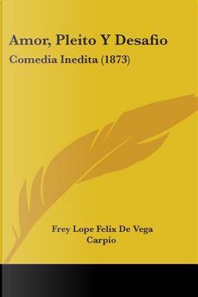 Amor, Pleito Y Desafio by Frey Lope Felix De Vega Carpio