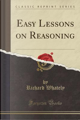 Easy Lessons on Reasoning (Classic Reprint) by Richard Whately