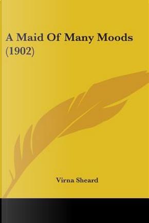 A Maid Of Many Moods by Virna Sheard