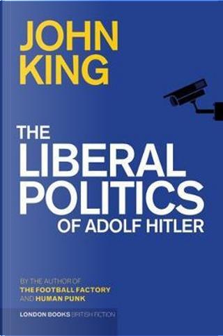 The Liberal Politics of Adolf Hitler by John King