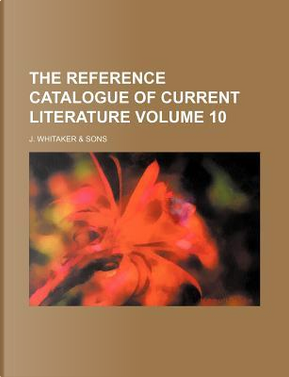 The Reference Catalogue of Current Literature Volume 10 by J Whitaker Sons