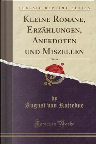 Kleine Romane, Erzählungen, Anekdoten und Miszellen, Vol. 6 (Classic Reprint) by August Von Kotzebue