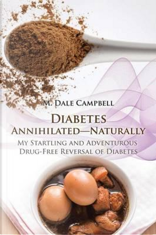 Diabetes Annihilated Naturally by M. Dale Campbell