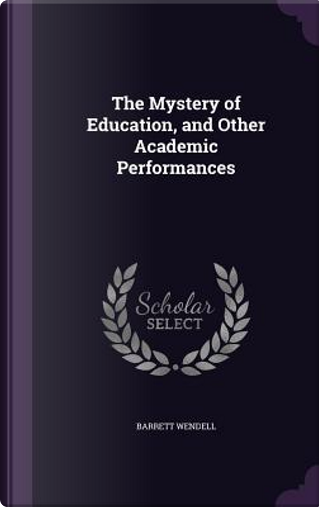 The Mystery of Education, and Other Academic Performances by Barrett Wendell