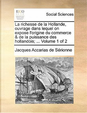 La Richesse de La Hollande, Ouvrage Dans Lequel on Expose L'Origine Du Commerce & de La Puissance Des Hollandois; ... Volume 1 of 2 by Jacques Accarias De Serionne