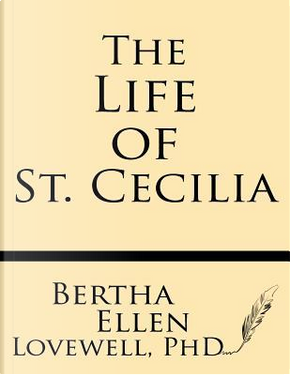 The Life of St. Cecilia by Bertha Ellen Lovewell Ph. D.