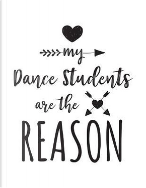 My Dance Students Are The Reason by Dartan Creations