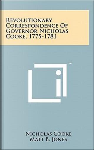 Revolutionary Correspondence of Governor Nicholas Cooke, 1775-1781 by Nicholas Cooke