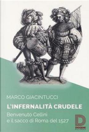 L'infernalità crudele. Benvenuto Cellini e il sacco di Roma del 1527 by Marco Giacintucci