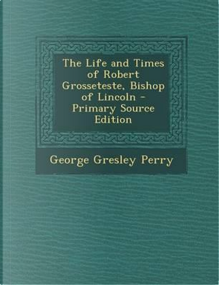 The Life and Times of Robert Grosseteste, Bishop of Lincoln - Primary Source Edition by George Gresley Perry