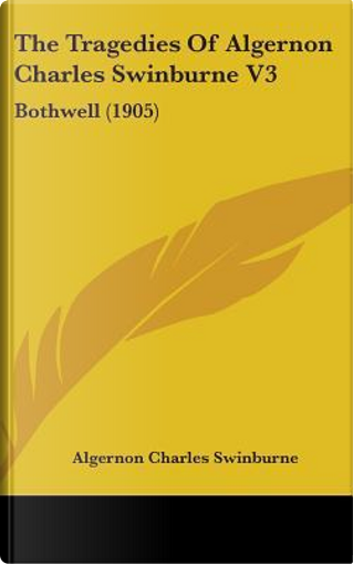 The Tragedies of Algernon Charles Swinburne V3 by Algernon Charles Swinburne