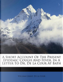 A Short Account of the Present Epidemic Cough and Fever, in a Letter to Dr. de La Cour at Bath by William Grant