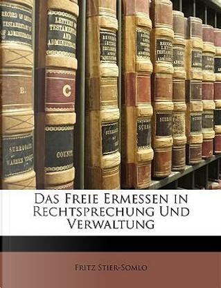 Das freie Ermessen in Rechtsprechung und Verwaltung by Fritz Stier-Somlo