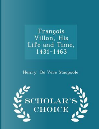 Francois Villon, His Life and Time, 1431-1463 - Scholar's Choice Edition by Henry De Vere Stacpoole