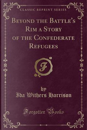 Beyond the Battle's Rim a Story of the Confederate Refugees (Classic Reprint) by Ida Withers Harrison