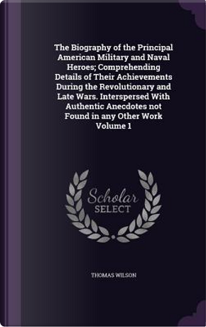 The Biography of the Principal American Military and Naval Heroes; Comprehending Details of Their Achievements During the Revolutionary and Late Wars. Not Found in Any Other Work Volume 1 by Thomas Wilson