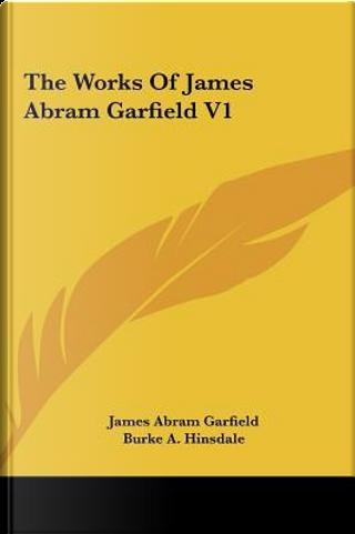 The Works Of James Abram Garfield V1 by James Abram Garfield