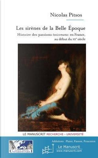 Les Sirènes de la Belle Epoque. Histoire des passions « toxicomanes » en France, au début du XXe siècle by Nicolas Pitsos